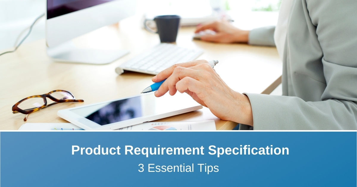 3 Essential Tips for Creating a Product Requirements Specification for a New Medical Device Idea